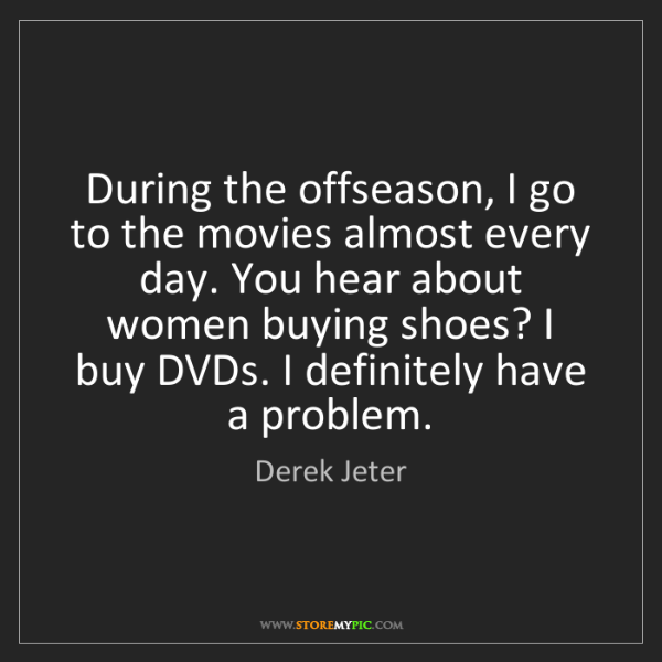 Derek Jeter: During the offseason, I go to the movies almost every...