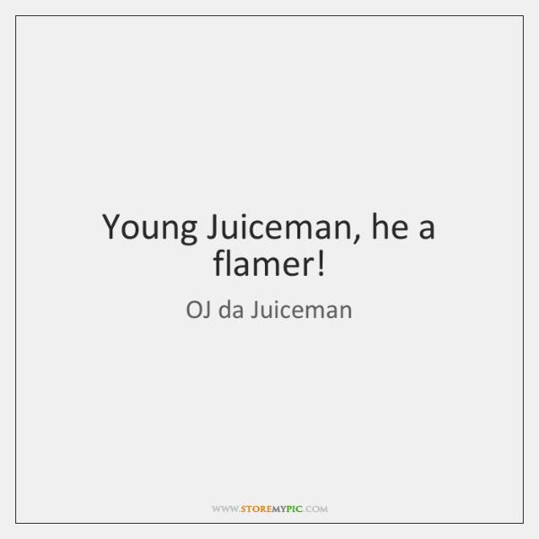 Young Juiceman, he a flamer!