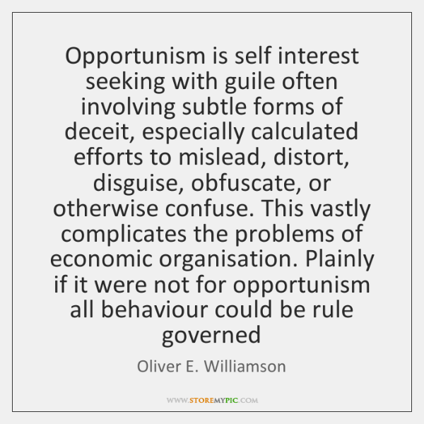 Opportunism is self interest seeking with guile often involving subtle forms of ...