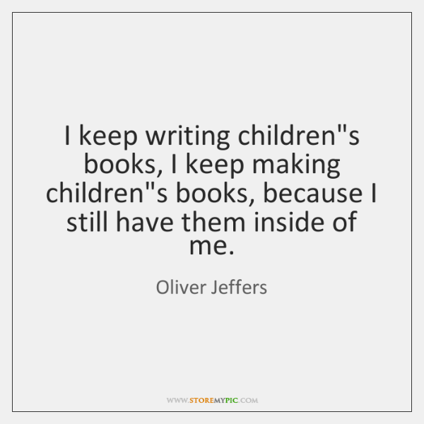 I keep writing children's books, I keep making children's books, because I ...