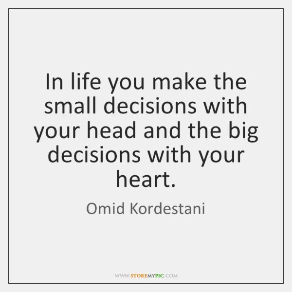 In life you make the small decisions with your head and the ...