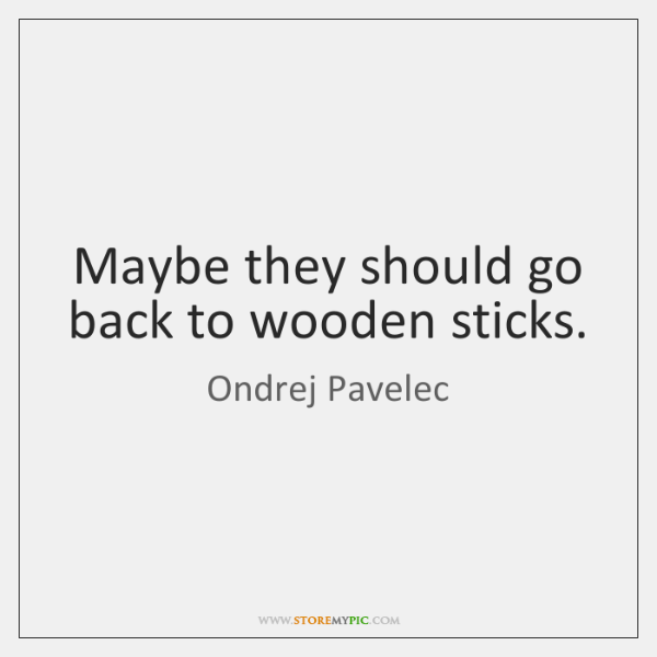 Maybe they should go back to wooden sticks.