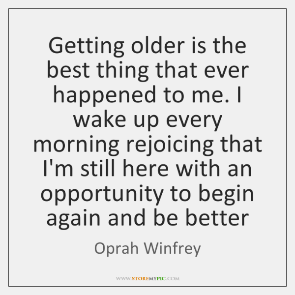 Getting older is the best thing that ever happened to me. I ...