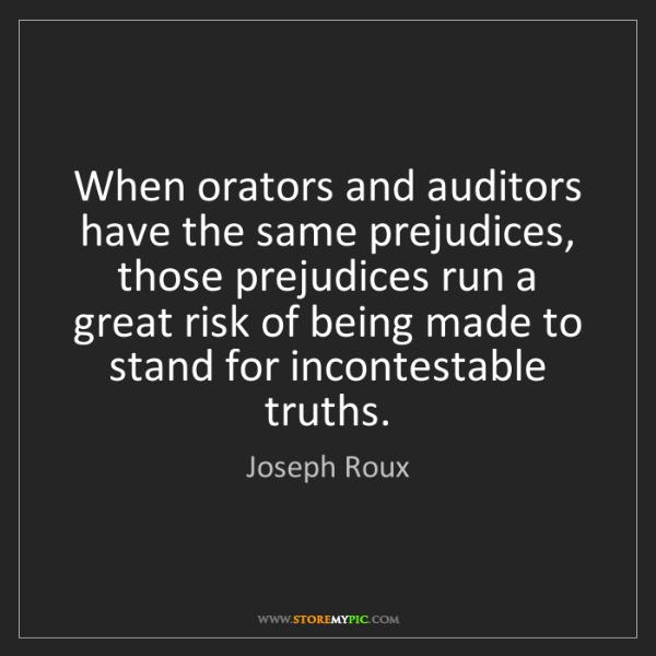 Joseph Roux: When orators and auditors have the same prejudices, those...