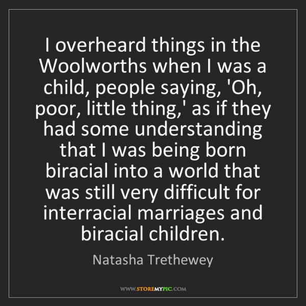 Natasha Trethewey: I overheard things in the Woolworths when I was a child,...