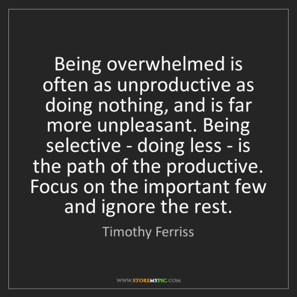 Timothy Ferriss: Being overwhelmed is often as unproductive as doing nothing,...