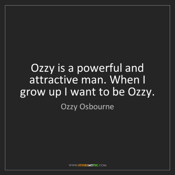 Ozzy Osbourne: Ozzy is a powerful and attractive man. When I grow up...