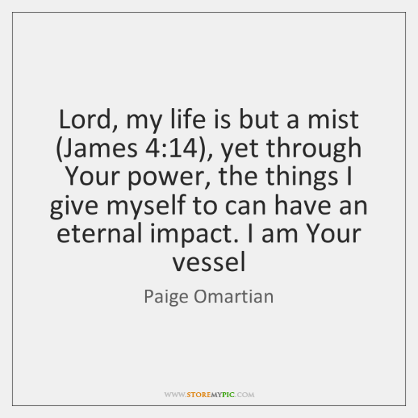 Lord, my life is but a mist (James 4:14), yet through Your power, ...