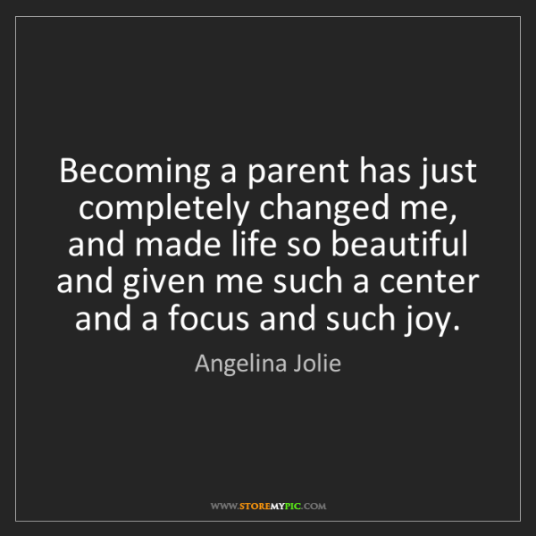 Angelina Jolie: Becoming a parent has just completely changed me, and...