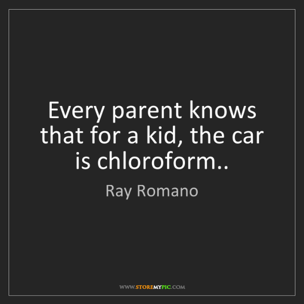 Ray Romano: Every parent knows that for a kid, the car is chloroform..