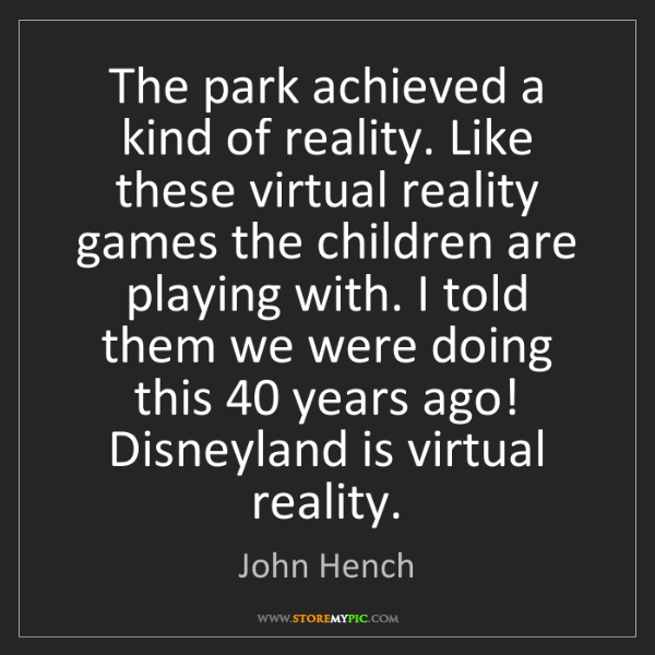 John Hench: The park achieved a kind of reality. Like these virtual...