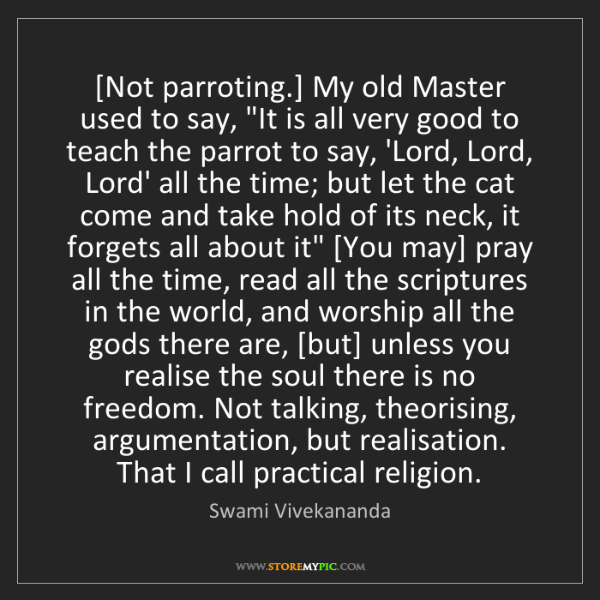 "Swami Vivekananda: [Not parroting.] My old Master used to say, ""It is all..."