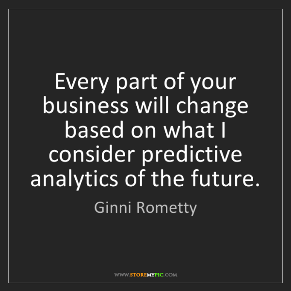 Ginni Rometty: Every part of your business will change based on what...