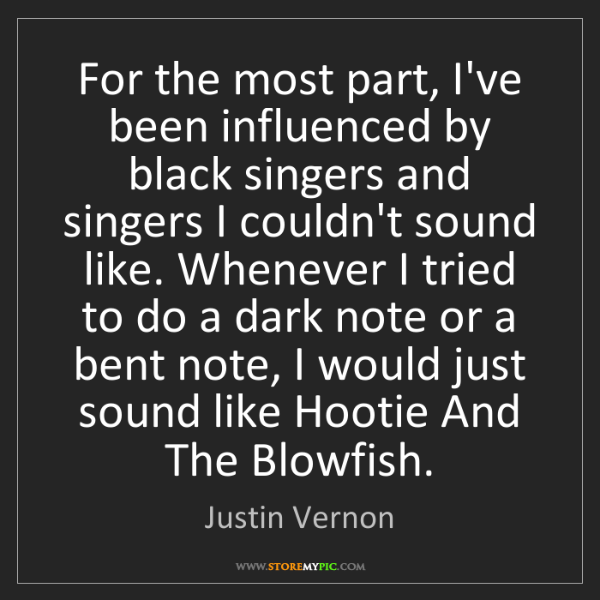 Justin Vernon: For the most part, I've been influenced by black singers...