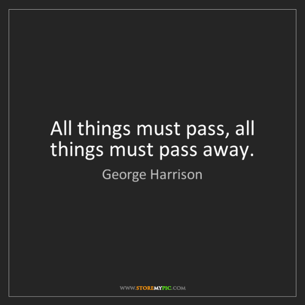 George Harrison: All things must pass, all things must pass away.