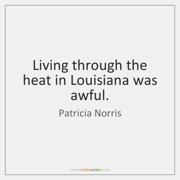 Living through the heat in Louisiana was awful.