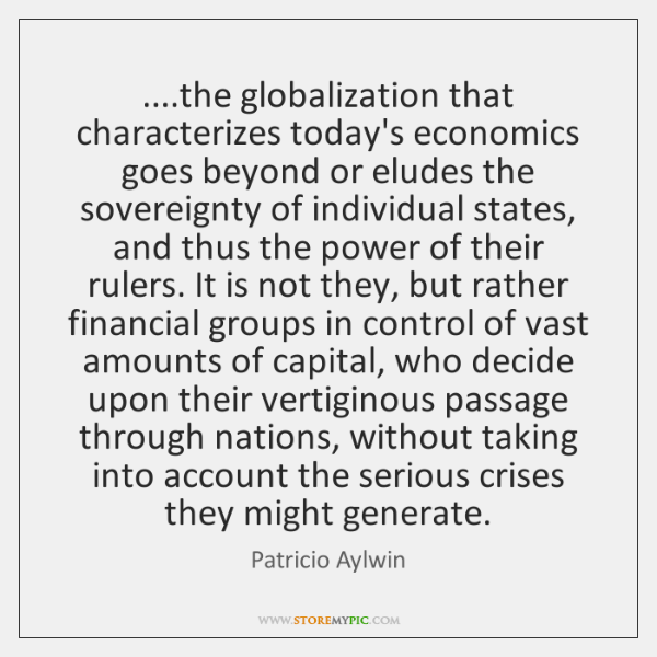 ....the globalization that characterizes today's economics goes beyond or eludes the sovereignty ...