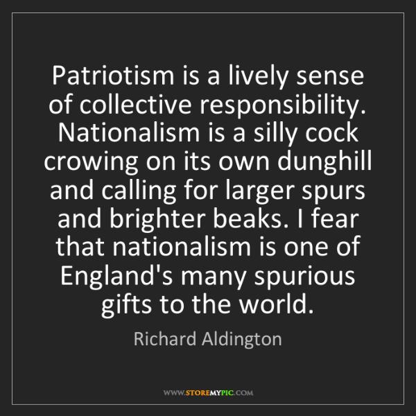 Richard Aldington: Patriotism is a lively sense of collective responsibility....