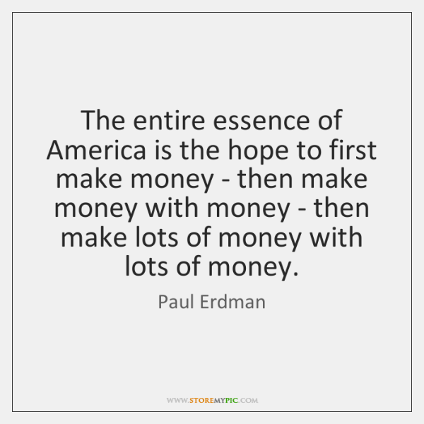 The entire essence of America is the hope to first make money ...