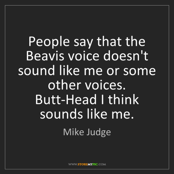 Mike Judge: People say that the Beavis voice doesn't sound like me...