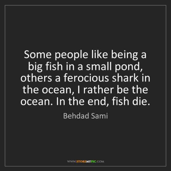 Behdad sami some people like being a big fish in a small for Be a big fish in a small pond