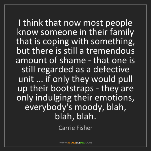Carrie Fisher: I think that now most people know someone in their family...