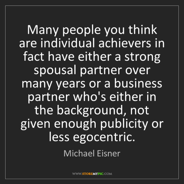 Michael Eisner: Many people you think are individual achievers in fact...