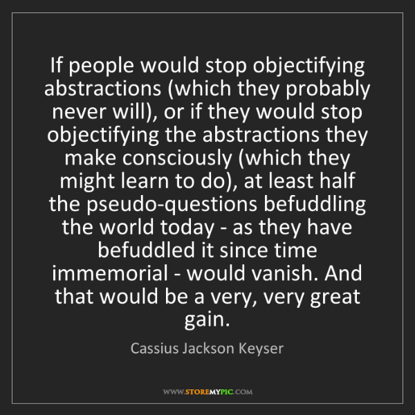 Cassius Jackson Keyser: If people would stop objectifying abstractions (which...