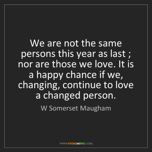 W Somerset Maugham: We are not the same persons this year as last ; nor are...