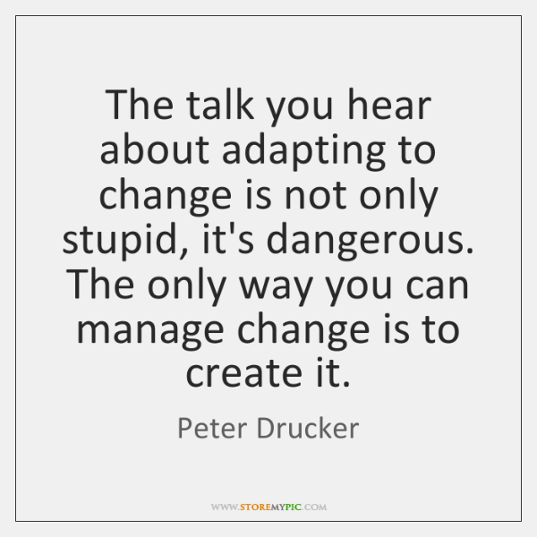 The talk you hear about adapting to change is not only stupid, ...
