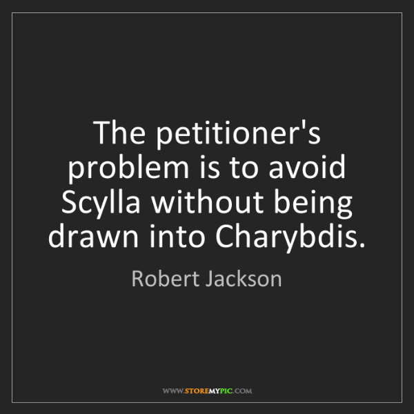 Robert Jackson: The petitioner's problem is to avoid Scylla without being...