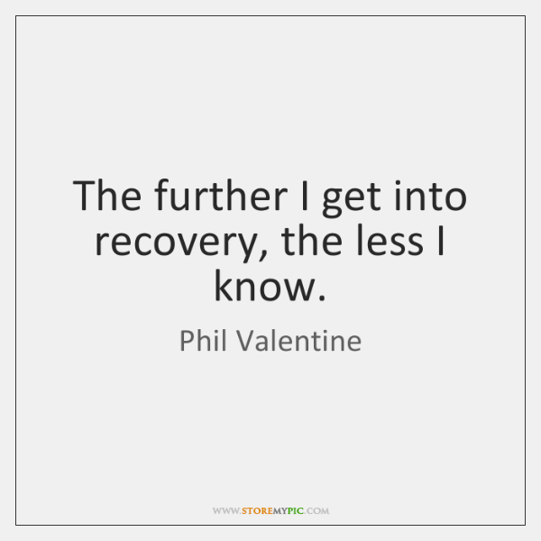 The further I get into recovery, the less I know.