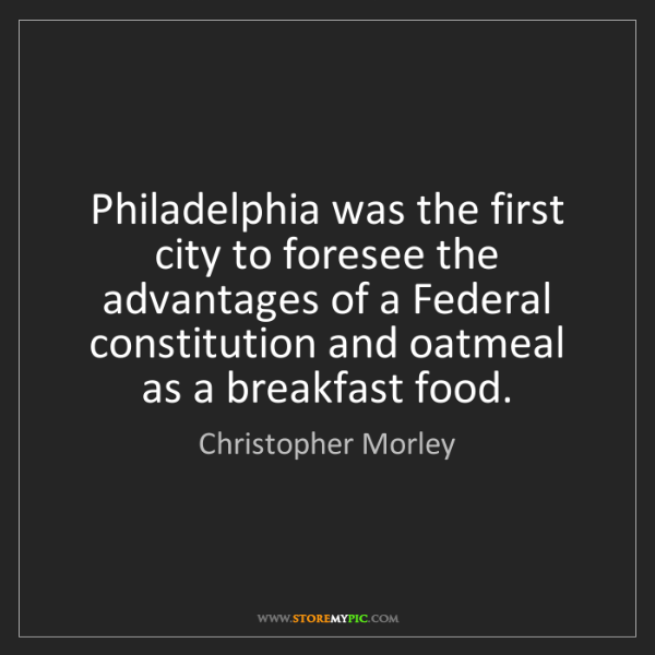Christopher Morley: Philadelphia was the first city to foresee the advantages...