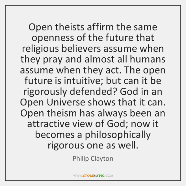 Open theists affirm the same openness of the future that religious believers ...