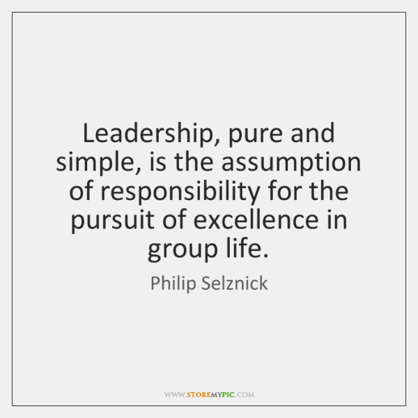 Leadership, pure and simple, is the assumption of responsibility for the pursuit ...