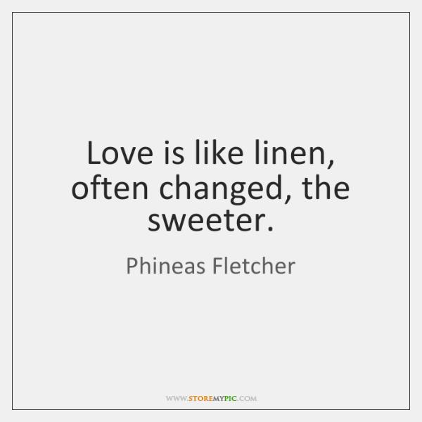 Love is like linen, often changed, the sweeter.