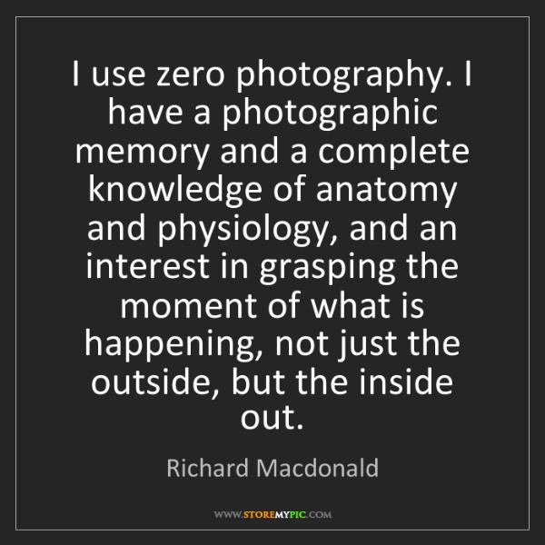 Richard Macdonald: I use zero photography. I have a photographic memory...