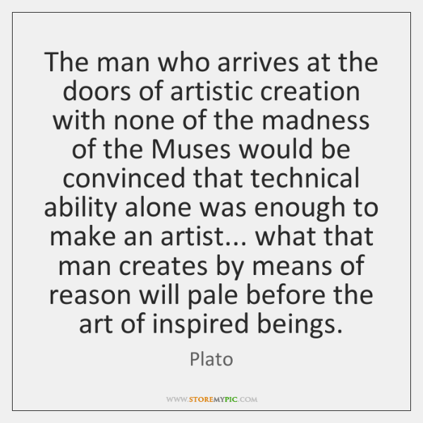 The man who arrives at the doors of artistic creation with none ...