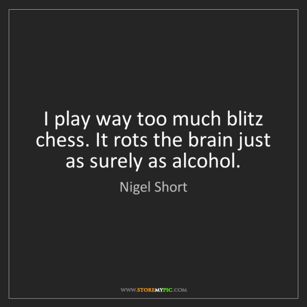 Nigel Short: I play way too much blitz chess. It rots the brain just...