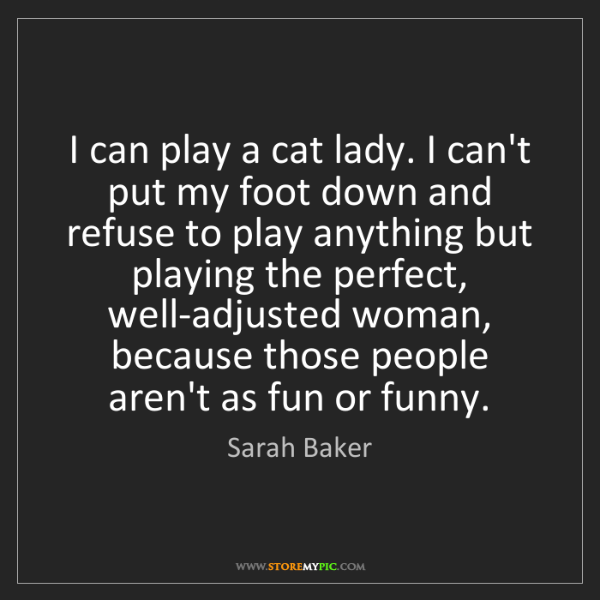 Sarah Baker: I can play a cat lady. I can't put my foot down and refuse...