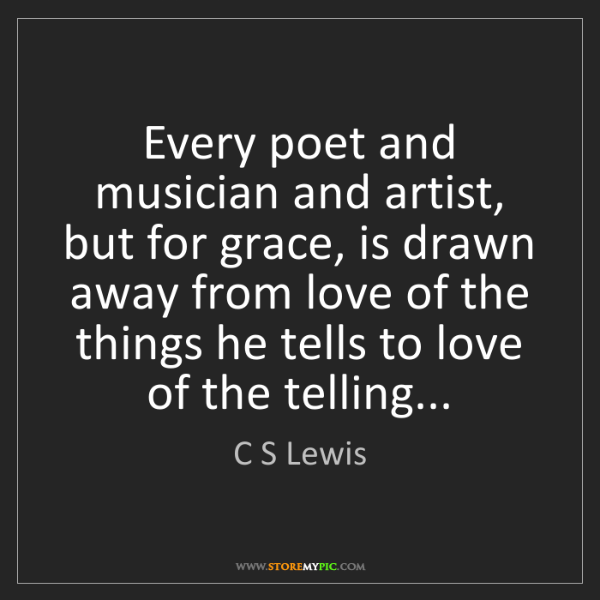 C S Lewis: Every poet and musician and artist, but for grace, is...