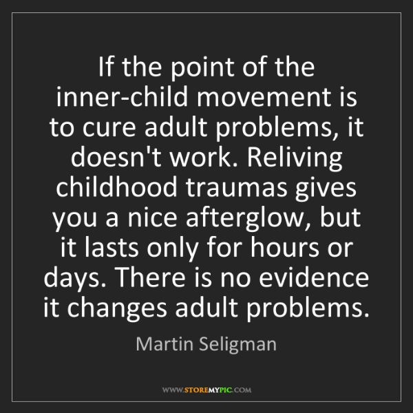 Martin Seligman: If the point of the inner-child movement is to cure adult...