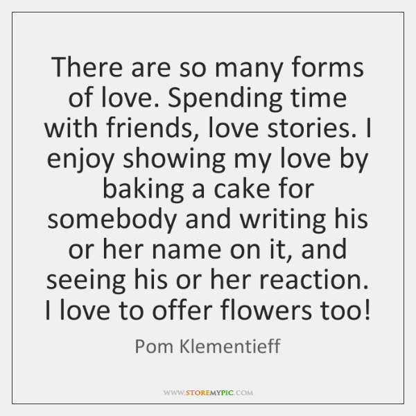 There are so many forms of love. Spending time with friends, love ...