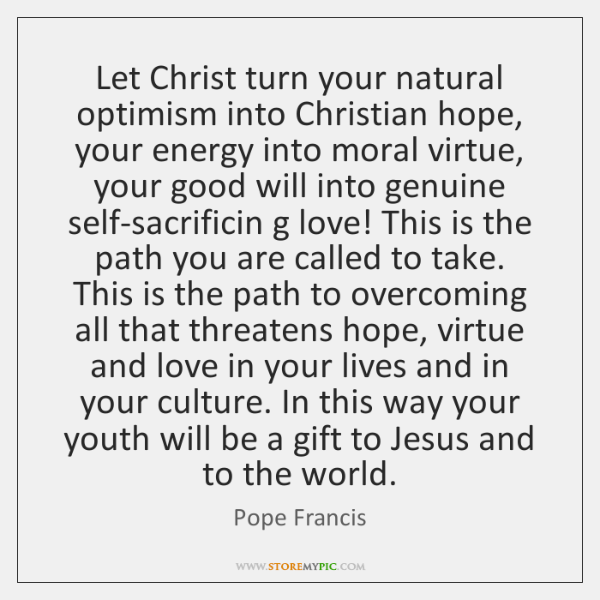 Let Christ turn your natural optimism into Christian hope, your energy into ...