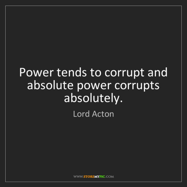 Lord Acton: Power tends to corrupt and absolute power corrupts absolutely.