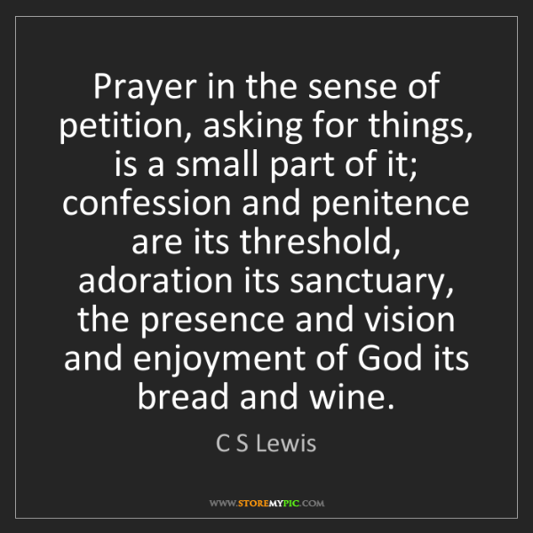 C S Lewis: Prayer in the sense of petition, asking for things, is...