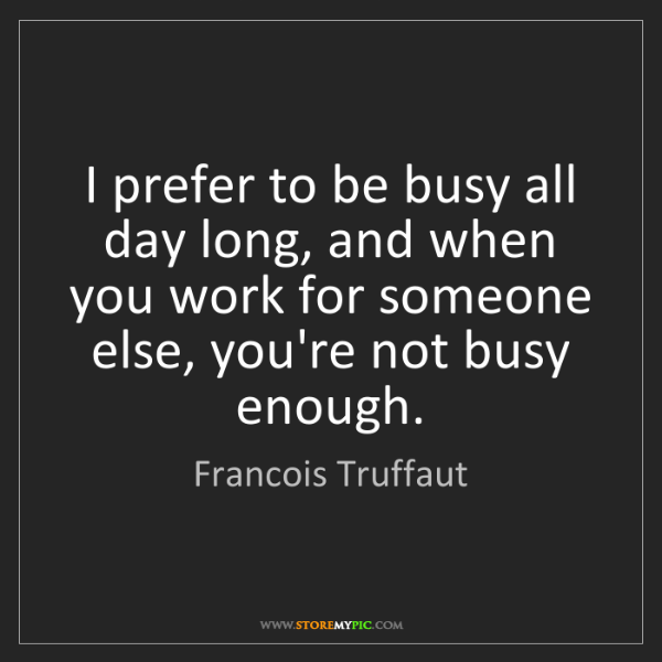 Francois Truffaut: I prefer to be busy all day long, and when you work for...