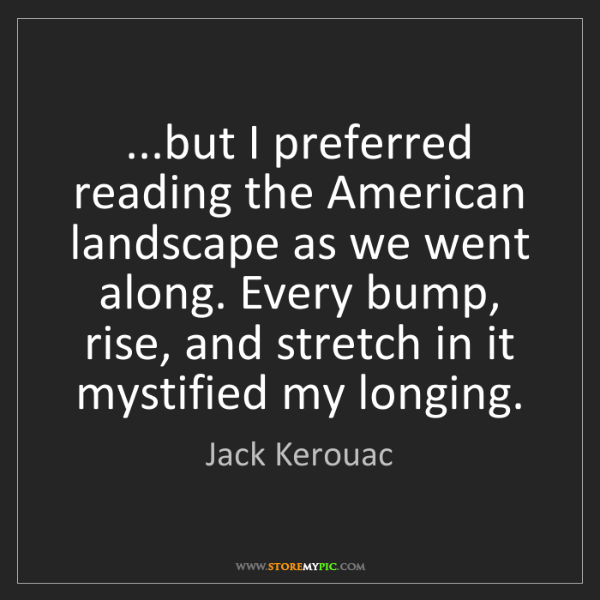 Jack Kerouac: ...but I preferred reading the American landscape as...