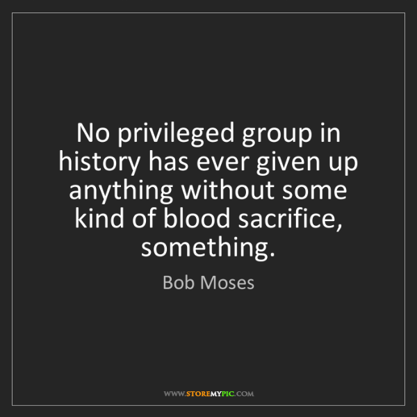 Bob Moses: No privileged group in history has ever given up anything...