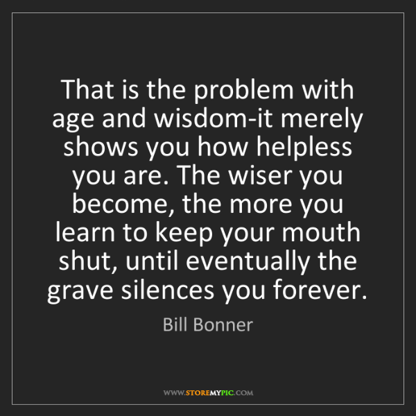 Bill Bonner: That is the problem with age and wisdom-it merely shows...